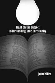 Light on the Subject: Understanding True Christianity by John Miller