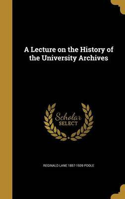 A Lecture on the History of the University Archives by Reginald Lane 1857-1939 Poole