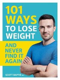 101 Ways to Lose Weight and Never Find It Again by Scott Baptie