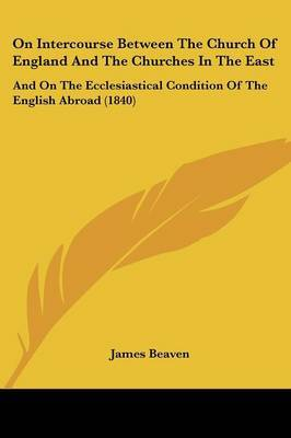 On Intercourse Between The Church Of England And The Churches In The East: And On The Ecclesiastical Condition Of The English Abroad (1840) by James Beaven image