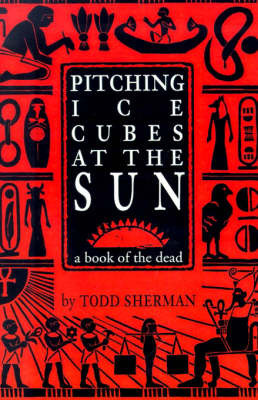 Pitching Ice Cubes at the Sun: A Book of the Dead by Todd Sherman