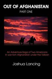 Out of Afghanistan: Part One: An Adventure-Saga of Two Americans in War-Torn Afghanistan Under the Taliban by Joshua Lancing image