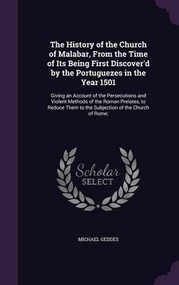 The History of the Church of Malabar, from the Time of Its Being First Discover'd by the Portuguezes in the Year 1501 by Michael Geddes