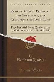Reasons Against Receiving the Pretender, and Restoring the Popish Line by Benjamin Hoadly