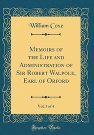 Memoirs of the Life and Administration of Sir Robert Walpole, Earl of Orford, Vol. 3 of 4 (Classic Reprint) by William Coxe