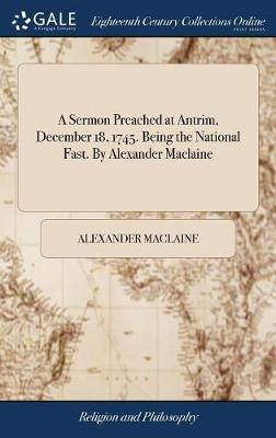 A Sermon Preached at Antrim, December 18, 1745. Being the National Fast. by Alexander MacLaine by Alexander MacLaine image