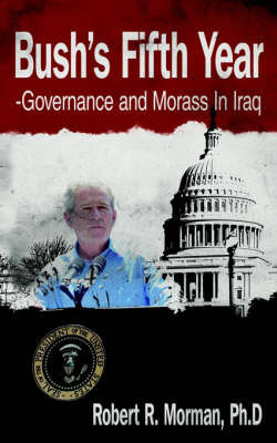Bush's Fifth Year-Governance and Morass In Iraq by Ph.D Robert R. Morman