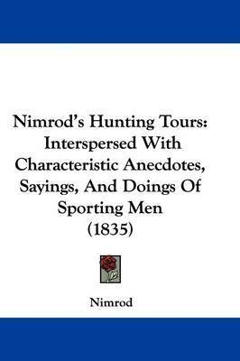 """Nimrod's Hunting Tours: Interspersed With Characteristic Anecdotes, Sayings, And Doings Of Sporting Men (1835) by """"Nimrod"""""""