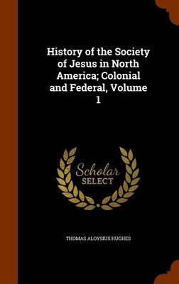 History of the Society of Jesus in North America; Colonial and Federal, Volume 1 by Thomas Aloysius Hughes image