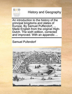 An Introduction to the History of the Principal Kingdoms and States of Europe. by Samuel Puffendorf, ... Made English from the Original High-Dutch. the Sixth Edition, Corrected and Improved. with an Appendix ... by Samuel Pufendorf