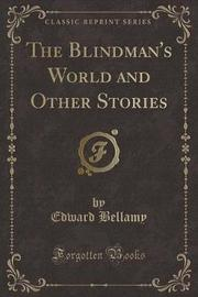 The Blindman's World and Other Stories (Classic Reprint) by Edward Bellamy