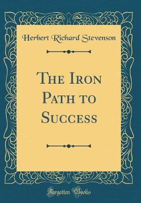 The Iron Path to Success (Classic Reprint) by Herbert Richard Stevenson image