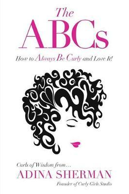 The ABCs How to Always Be Curly and Love It! Curls of Wisdom From...Adina Sherman by Adina Sherman