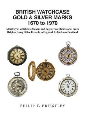British Watchcase Gold & Silver Marks 1670 to 1970 by Philip T Priestley