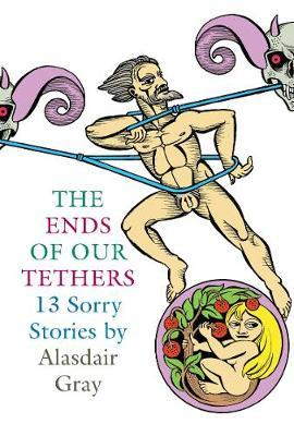 The Ends Of Our Tethers: Thirteen Sorry Stories by Alasdair Gray