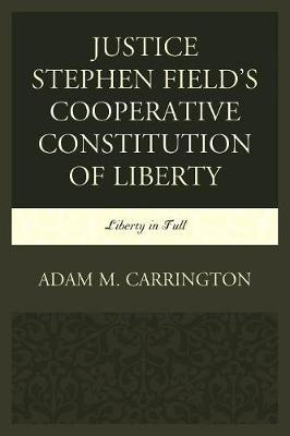 Justice Stephen Field's Cooperative Constitution of Liberty by Adam M. Carrington