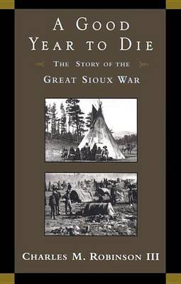 A Good Year to Die: Story of the Great Sioux War by Charles M Robinson, III image