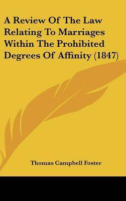 A Review of the Law Relating to Marriages Within the Prohibited Degrees of Affinity (1847) by Thomas Campbell Foster