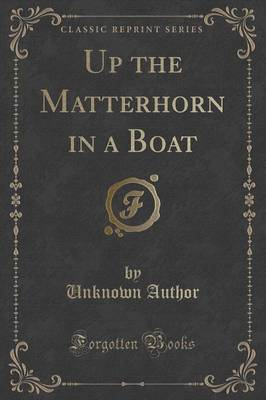 Up the Matterhorn in a Boat (Classic Reprint) by Unknown Author