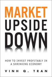 Market Upside Down: How to Invest Profitably in a Shrinking Economy by Vinh Q Tran image