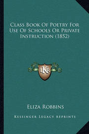Class Book of Poetry for Use of Schools or Private Instruction (1852) by Eliza Robbins