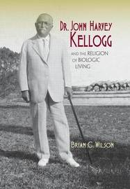 Dr. John Harvey Kellogg and the Religion of Biologic Living by Brian C Wilson