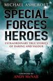 Special Forces Heroes: Extraordinary True Stories of Daring and Valour by Michael A. Ashcroft