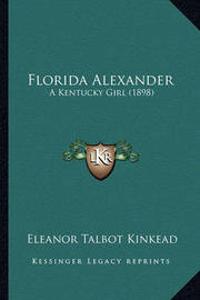 Florida Alexander Florida Alexander: A Kentucky Girl (1898) a Kentucky Girl (1898) by Eleanor Talbot Kinkead