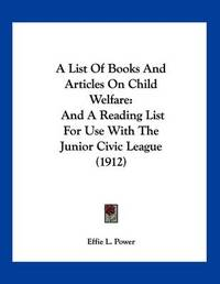 A List of Books and Articles on Child Welfare: And a Reading List for Use with the Junior Civic League (1912) by Effie L. Power