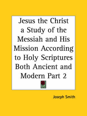 Jesus the Christ a Study of the Messiah and His Mission According to Holy Scriptures Both Ancient and Modern Vol. 2 (1925): v. 2 by Joseph Smith