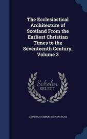 The Ecclesiastical Architecture of Scotland from the Earliest Christian Times to the Seventeenth Century; Volume 3 by David MacGibbon