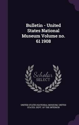 Bulletin - United States National Museum Volume No. 61 1908 image