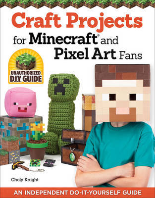 Craft Projects for Minecraft and Pixel Art Fans by Chloy Knight