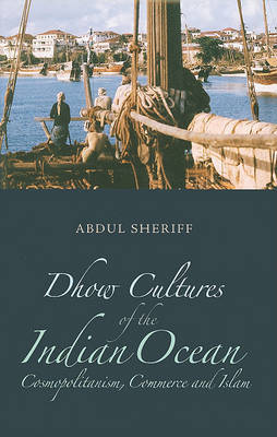Dhow Cultures and the Indian Ocean: Cosmopolitanism, Commerce, and Islam by Abdul Sherrif