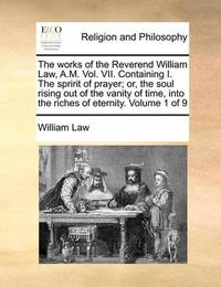 The Works of the Reverend William Law, A.M. Vol. VII. Containing I. the Spririt of Prayer; Or, the Soul Rising Out of the Vanity of Time, Into the Riches of Eternity. Volume 1 of 9 by William Law