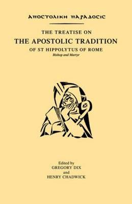 The Treatise on the Apostolic Tradition of St Hippolytus of Rome, Bishop and Martyr by Gregory Dix
