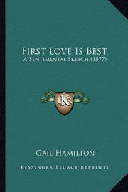 First Love Is Best First Love Is Best: A Sentimental Sketch (1877) a Sentimental Sketch (1877) by Gail Hamilton