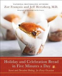Holiday and Celebration Bread in Five Minutes a Day by Zoe Francois