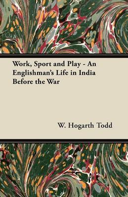 Work, Sport and Play - An Englishman's Life in India Before the War by W. Hogarth Todd
