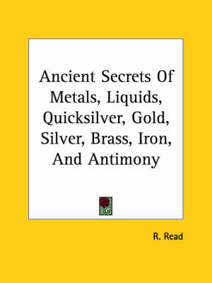 Ancient Secrets of Metals, Liquids, Quicksilver, Gold, Silver, Brass, Iron, and Antimony by R. Read