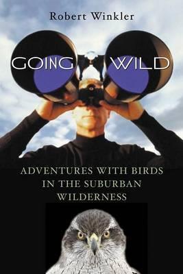 Going Wild: Adventures with Birds in the Suburban Wilderness by Robert Winkler