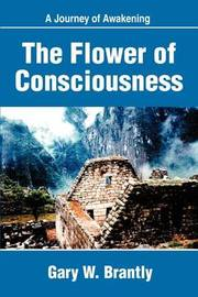 The Flower of Consciousness: A Journey of Awakening by Gary W. Brantly