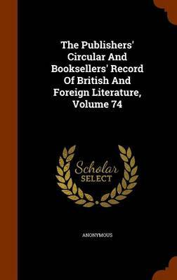 The Publishers' Circular and Booksellers' Record of British and Foreign Literature, Volume 74 by * Anonymous image