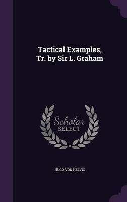 Tactical Examples, Tr. by Sir L. Graham by Hugo Von Helvig image