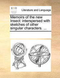 Memoirs of the New Insect: Interspersed with Sketches of Other Singular Characters. ... by Multiple Contributors