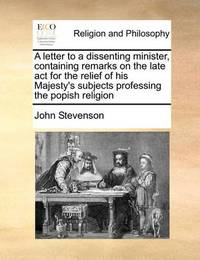 A Letter to a Dissenting Minister, Containing Remarks on the Late ACT for the Relief of His Majesty's Subjects Professing the Popish Religion by John Stevenson