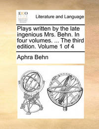 Plays Written by the Late Ingenious Mrs. Behn. in Four Volumes. ... the Third Edition. Volume 1 of 4 by Aphra Behn