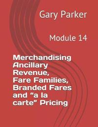 Merchandising Ancillary Revenue, Fare Families, Branded Fares and a la Carte Pricing by Gary Parker