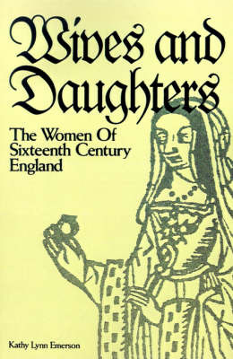 Wives and Daughters: The Women of Sixteenth Century England by Kathy Lynn Emerson image