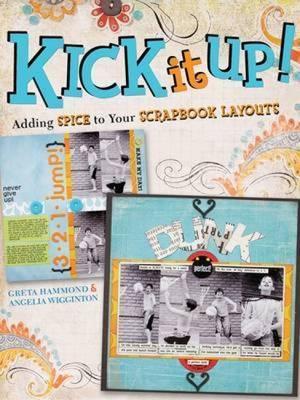 Kick it Up!: Adding Spice to Your Scrapbook Layouts by Greta Hammond